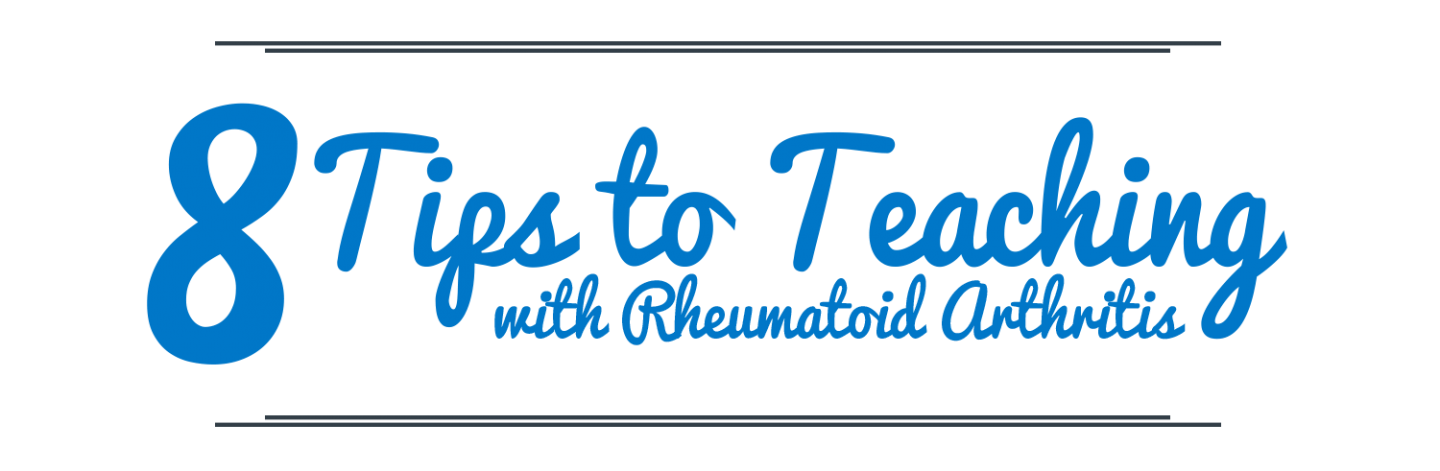 8 Tips to Teaching with Rheumatoid Arthriits